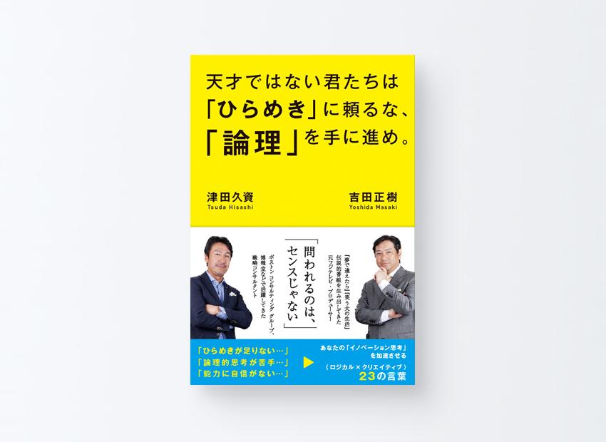 天才ではない君たちは「ひらめき」に頼るな、「論理」を手に進め。 吉田 正樹、津田 久資